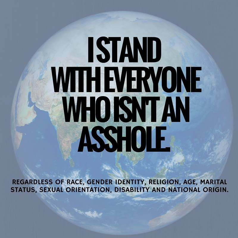 i stand with everyone who isn't an asshole