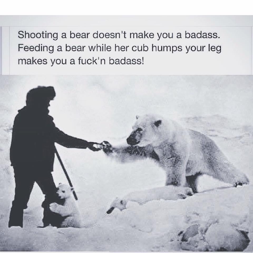 shooting a bear doesn't make you a badass, feeding a bear while her cub humps your leg makes you a fuckn' badass