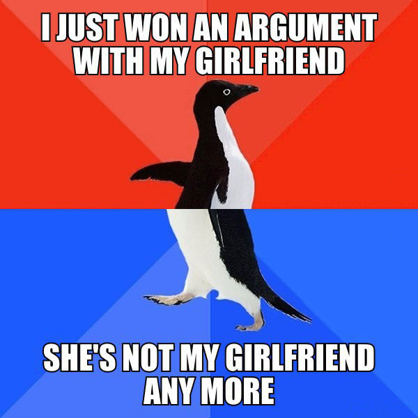 i just won an argument with my girlfriend, she's not my girlfriend anymore, socially awkward penguin, meme