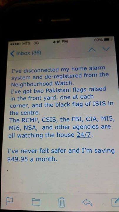 i've disconnected my home alarm system and de-registered from the neighbourhood watch, i've got two pakistani flags and the black flag of isis in the centre, i've never felt safer, the rcmp csis fbi cia mi5 mi6 nsa all watching