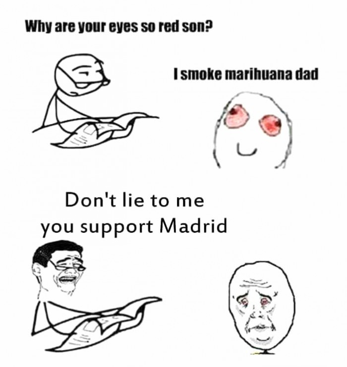why are your eyes so red, i smoke marihuana dad, don't lie to me you support madrid