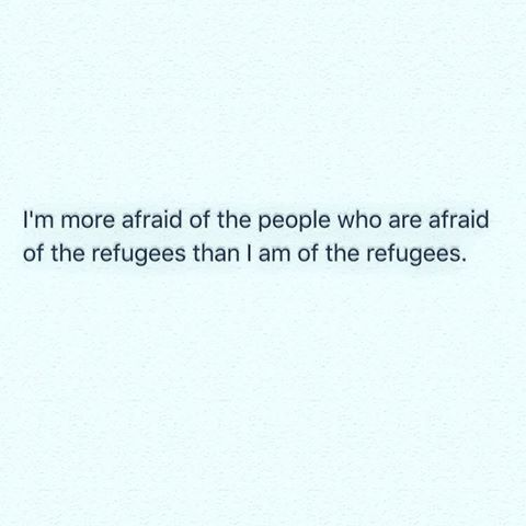 i'm more afraid of the people who are afraid of the refugees than i am of the refugees