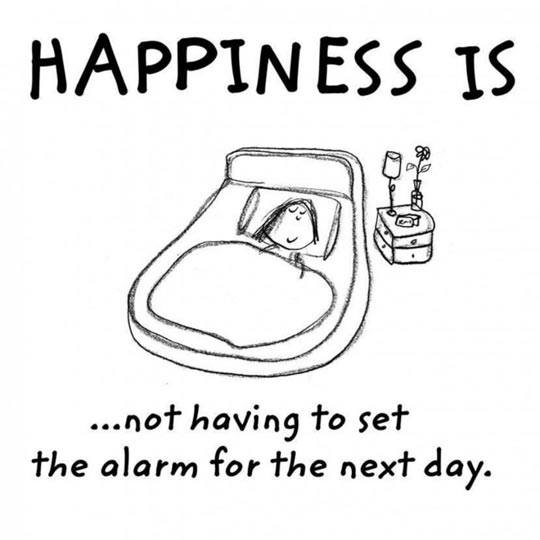 happiness is not having to set the alarm for the next day
