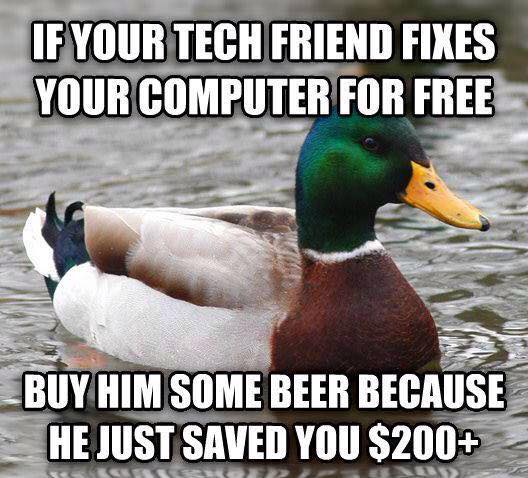 if your tech friend fixes your computer for free, buy him some beer because he just saved you $200+, actual advice mallard, meme