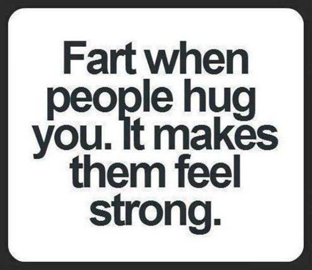 fart when people hug you, it makes them feel strong