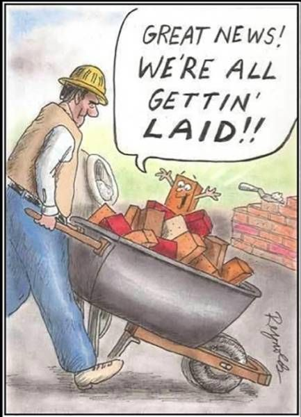 great news, we're all getting laid, construction worker hauling bricks in a wheel barrow, comics