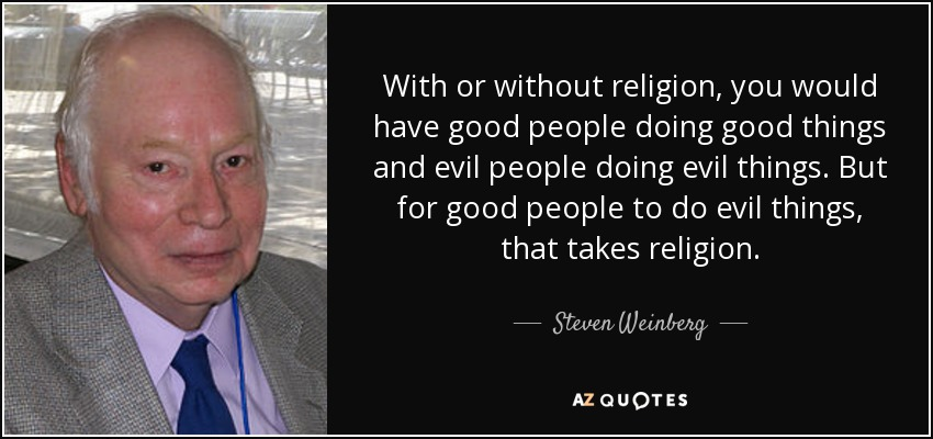 with or without religion you would have good people doing good thing and evil people doing evil things, but for good people to do evil things, that takes religion