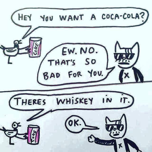 hey you want a coca cola?, ew no that's so bad for you, there's whiskey in it, okay!