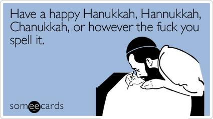 have a happy hanukkah, hanukkah, hanukkah, or however the fuck you spell it, ecard