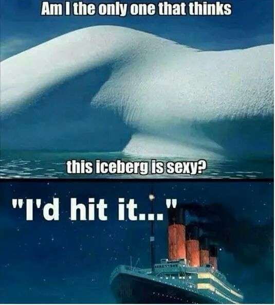 am i the only one that thinks this iceberg is sexy, i'd hit it, titanic, meme