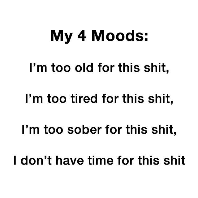my 4 moods, i'm too old for this shit, i'm too tired for this shit, i'm too sober for this shit, i don't have time for this shit