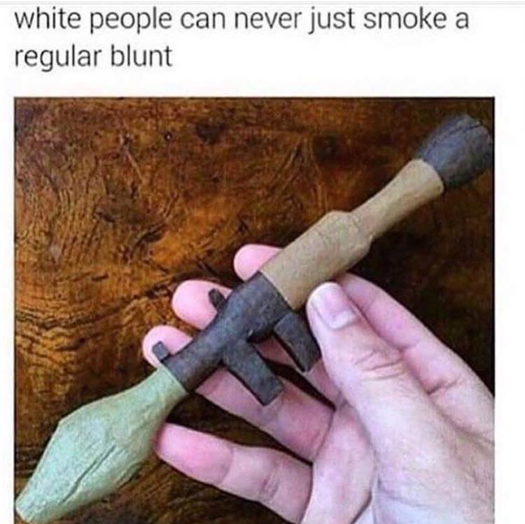 white people can never just smoke a regular blunt, machine gun blunt