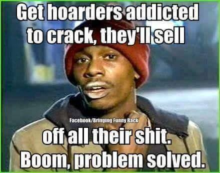 get hoarders addicted to crack, they'll sell all their shit, boom problem solved, meme