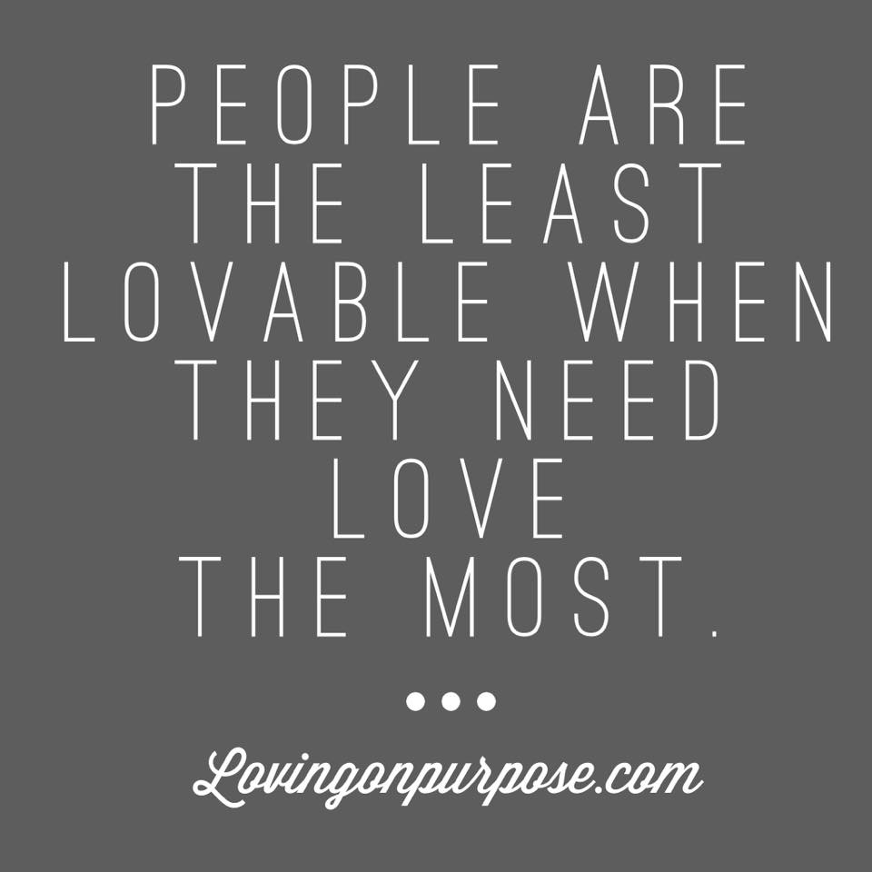 people are the least lovable when they need love the most