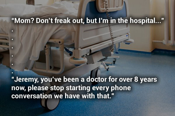 mom don't freak out but i'm in the hospital, jeremy you've been a doctor for over 8 years now, please stop starting every phone conversation we have with that