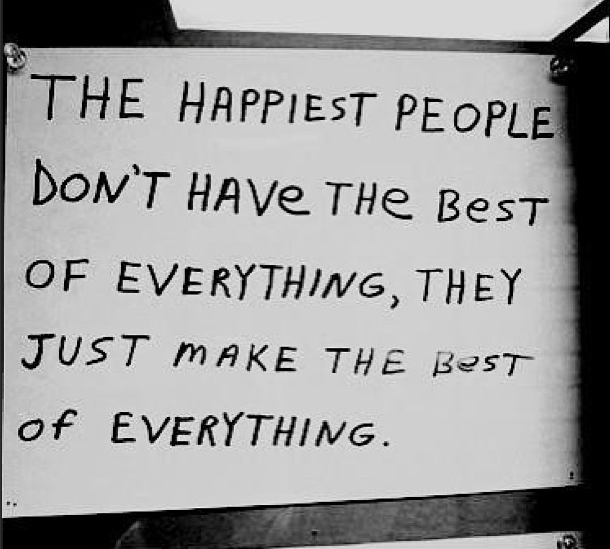 the happiest people don't have the best of everything, they just made the best of everything