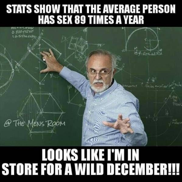 stats show that the average person has sex 89 times a year, looks like i'm in store for a wild december!