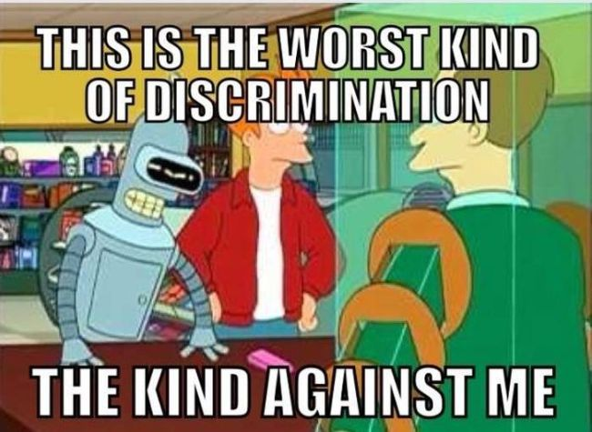 this is the worst kind of discrimination, the kind against me, futurama, bender, meme