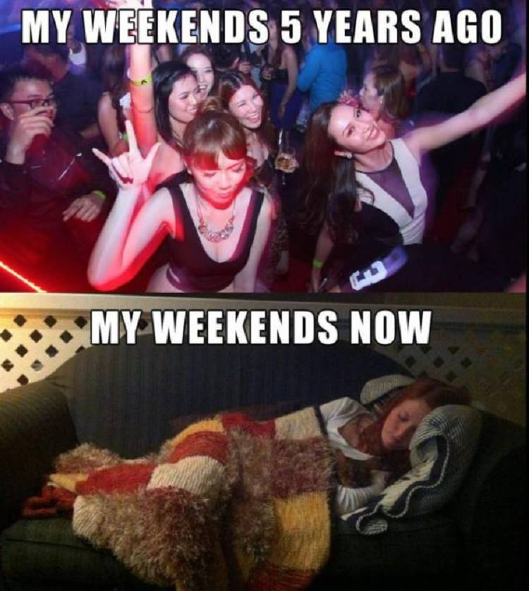 my weekends five years ago, my weekends now, partying versus sleeping on the couch
