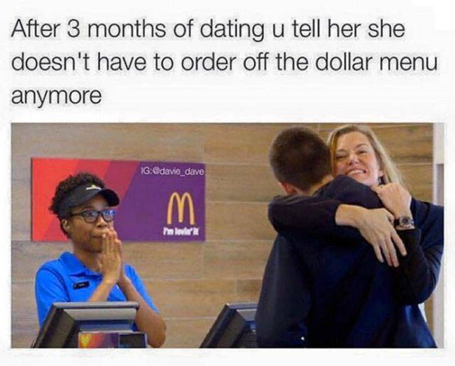 after 3 months of dating you tell her she doesn't have to order off the dollar menu anymore
