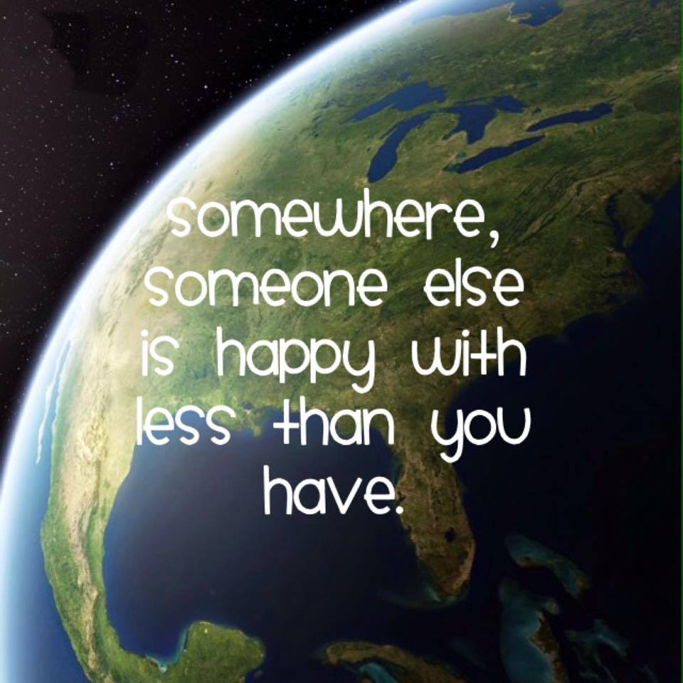 somewhere someone else is happy with less than you have