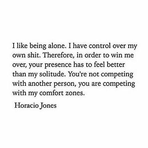 i like being alone, i have control over my own shit, there in order to win me over your presence has to feel better than my solitude, you're not competing with another person, you are competing with my comfort zones