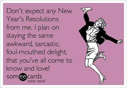 don't expect any new years resolutions for me, i plan on staying the sam awkward sarcastic foul mouthed delight you've all come to know and love, ecard