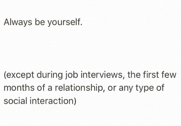 always be yourself, except during job interviews, the first few months of a relationship, or any type of social interaction