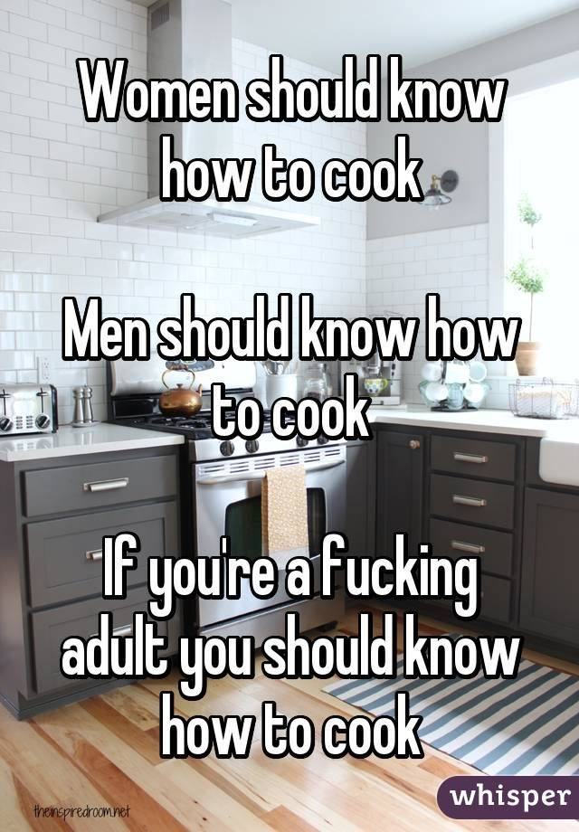women should know how to cook, men should know how to cook, if you're a fucking adult you should know how to cook