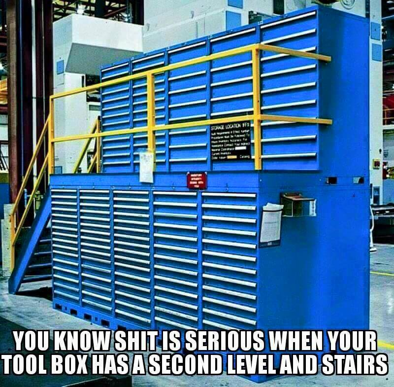 you know shit is serious when your toolbox has a second level and stairs, meme