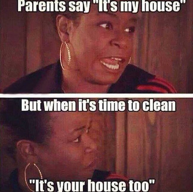 parents say its my house but when its time to clean its your house too meme 1452407174 parents say it s my house but when it s time to clean justpost