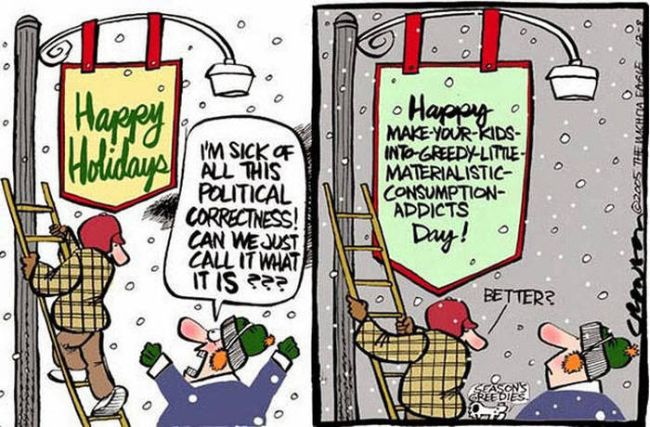 happy holidays, i'm sick of all this political correctness, can we just call it what it is?, happy make your kids into greedy little materialistic consumption addicts day