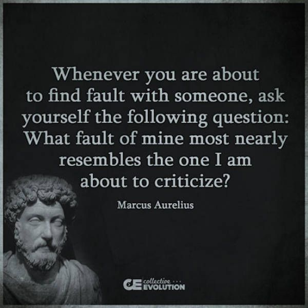 whenever you are about to find fault with someone, ask yourself the following question, what fault of mine most nearly resembles the one i am about to criticize, marcus aurelius