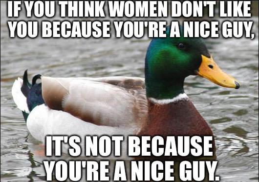 if you think women don't like you because you're a nice guy, it's not because you're a nice guy, actual advice mallard, meme