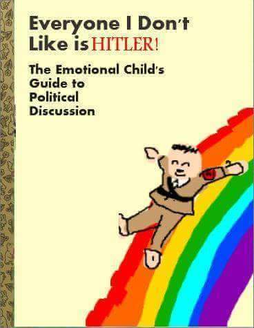 everyone i don't like is hitler, the emotional child's guide to political discussion