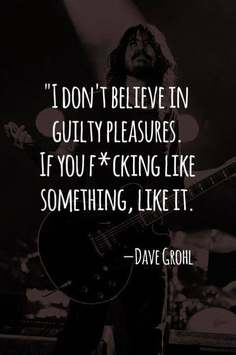 i don't believe in guilty pleasures, if you fucking like something like it, dave grohl