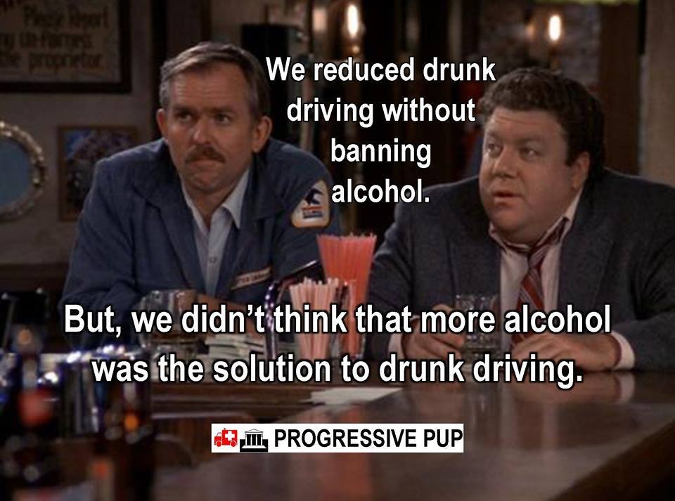 we reduced drunk driving without banning alcohol, but we didn't think that more alcohol was the solution to drunk driving