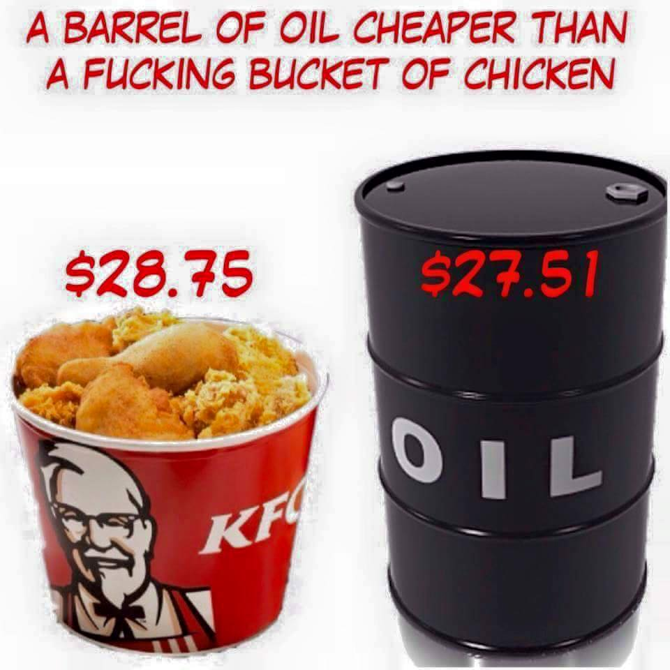a barrel of oil cheaper than a fucking bucket of chicken
