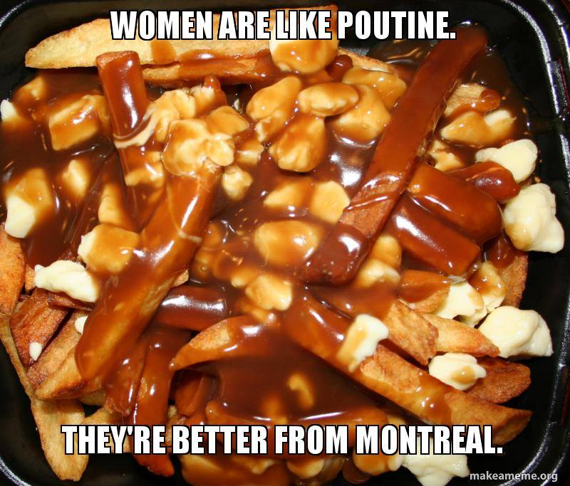 women are like poutine, they are better from montreal, meme