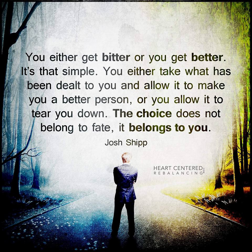 you either get bitter or you get better, it's that simple, the choice does not belong to fate, it belongs to you
