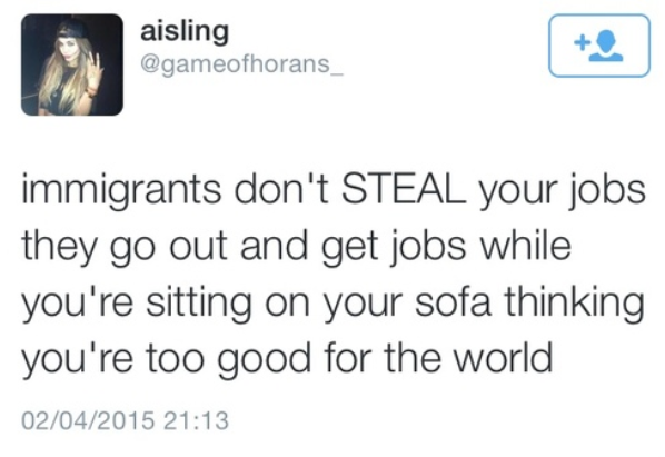 immigrants don't steal your jobs they go out and get jobs while you're sitting on your sofa thinking you're too good for the world