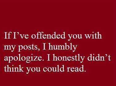 if i've offended you with my posts, i humbly apologize, i honestly didn't think you could read