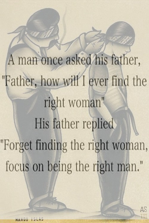 a man once asked his father, father how will i ever find the right woman, his father replied, forget finding the right woman, focus on being the right man