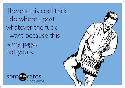 there's this cool trick i do where i post whatever the fuck i want because this is my page not yours, ecard