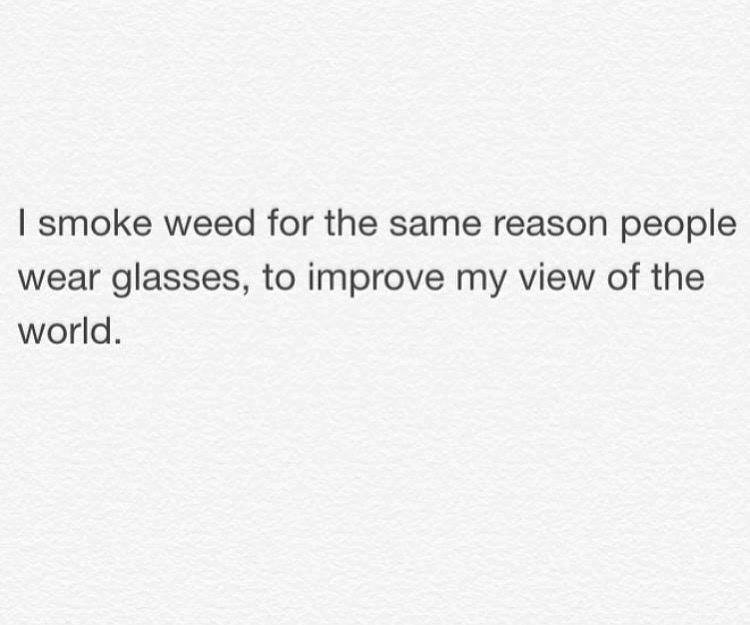 i smoke weed for the same reason people wear glasses, to improve my view of the world