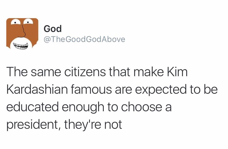 the same citizens that make kim kardashian famous are expected to be educated enough to choose a president, they're not