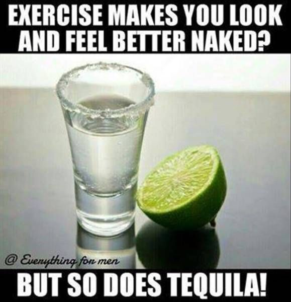 exercise makes you look and feel better naked, but so does tequila