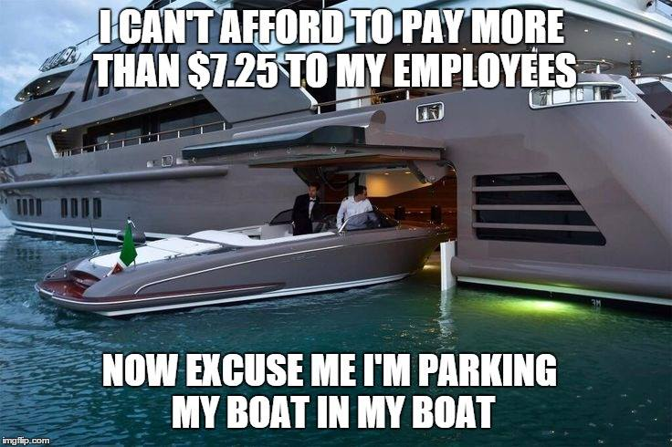 i can't afford to pay more than $7.35 to my employees, now excuse me i'm parking my boat in my boat, meme