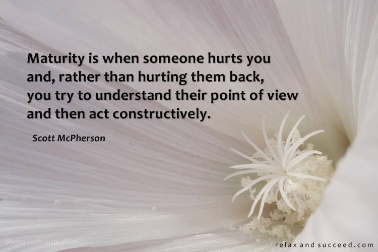 maturity is when someone hurts you and rather than hurting them back, you try to understanding their point of view and then act constructively