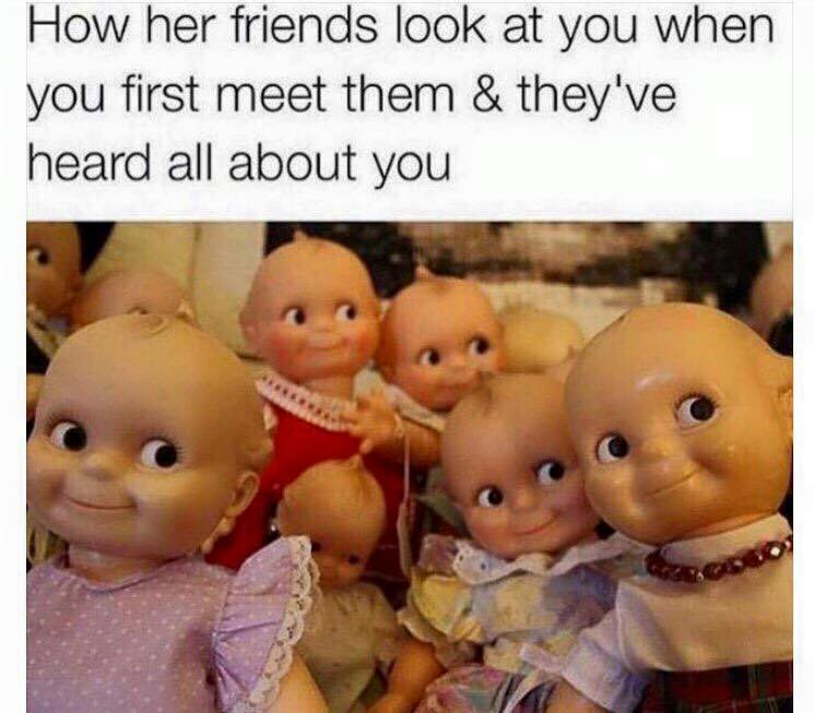 how her friends look at you when you first meet them and they've heard all about you